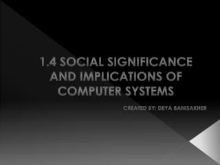 1.4 Social Significance and Implications of Computer Systems      created By: Deya Banisakher
