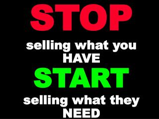 STOP selling what you HAVE START selling what they NEED
