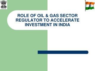 ROLE OF OIL & GAS SECTOR REGULATOR TO ACCELERATE INVESTMENT IN INDIA
