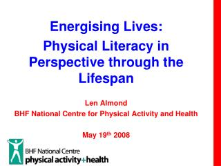 Energising Lives:  Physical Literacy in Perspective through the Lifespan Len Almond BHF National Centre for Physical Act