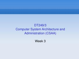 DT249/3 Computer System Architecture and Administration (CSAA)  Week 3
