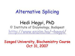 Alternative Splicing Hedi Hegyi, PhD @  Institute of Enzymology, Budapest http://www.enzim.hu/~hegyi/ Szeged University,