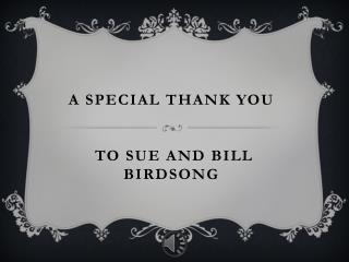 A special Thank You  to Sue and Bill Birdsong