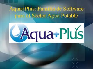 Aqua+Plus: Familia de Software para el Sector Agua Potable