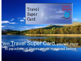 With  Travel Super Card , you will travel to paradisiacal places never imagined before