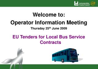 Welcome to: Operator Information Meeting Thursday 25 th June 2009 EU Tenders for Local Bus Service Contracts