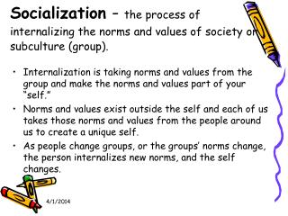 Socialization  -  the process of internalizing the norms and values of society or subculture (group).