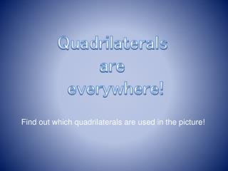 Quadrilaterals  are  everywhere!