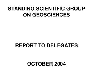 STANDING SCIENTIFIC GROUP ON GEOSCIENCES     REPORT TO DELEGATES    OCTOBER 2004