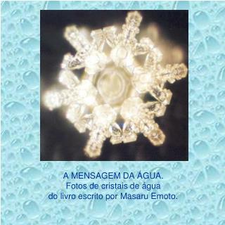 A MENSAGEM DA ÁGUA. Fotos de cristais de água  do livro escrito por Masaru Emoto.