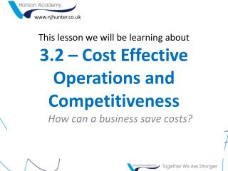 This lesson we will be learning about 3.2 – Cost Effective Operations and Competitiveness