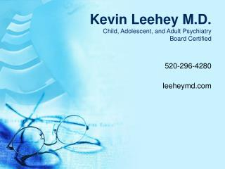 Kevin Leehey M.D. Child, Adolescent, and Adult Psychiatry Board Certified