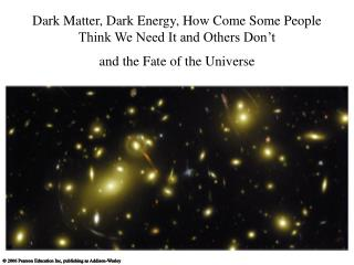 Dark Matter, Dark Energy, How Come Some People Think We Need It and Others Don't  and the Fate of the Universe