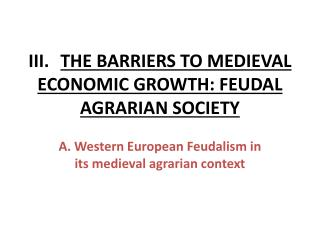 III.	 THE BARRIERS TO MEDIEVAL ECONOMIC GROWTH: FEUDAL AGRARIAN SOCIETY