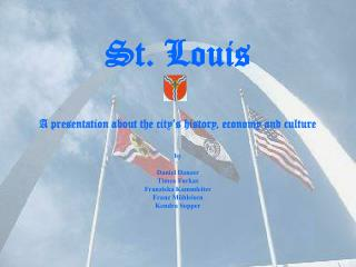 St. Louis A presentation about the city's history, economy and culture
