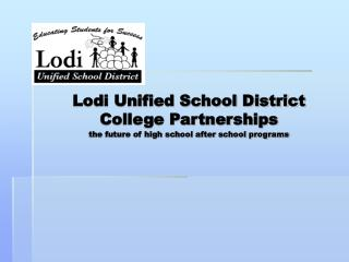 Lodi Unified School District  College Partnerships the future of high school after school programs