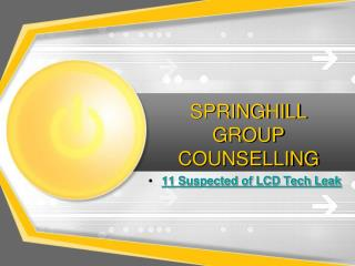 SPRINGHILL GROUP COUNSELLING - 11 Suspected of LCD Tech Leak