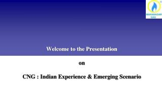 Welcome to the Presentation on  CNG : Indian Experience & Emerging Scenario
