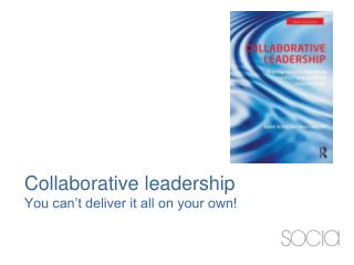 Collaborative leadership You can't deliver it all on your own!
