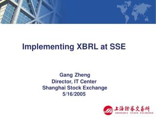 Implementing XBRL at SSE  Gang Zheng  Director, IT Center Shanghai Stock Exchange    5/16 /2005