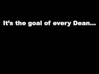 It's the goal of every Dean…