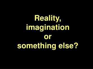 Reality,  imagination  or  something else?
