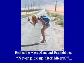 "Remember when Mom and Dad told you, ""Never pick up hitchhikers?""..."