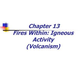 Chapter 13 Fires Within: Igneous Activity (Volcanism)