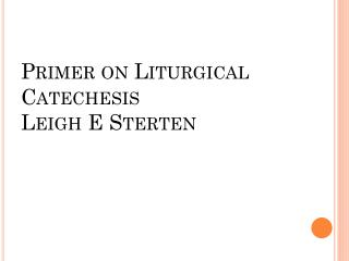 Primer on Liturgical Catechesis Leigh E  Sterten