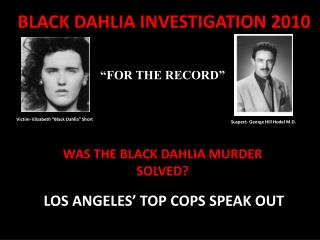"BLACK DAHLIA INVESTIGATION 2010 ""FOR THE RECORD""  WAS THE BLACK DAHLIA MURDER  SOLVED?"