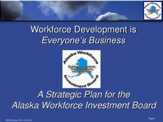 Workforce Development is  Everyone's Business A Strategic Plan for the Alaska Workforce Investment Board