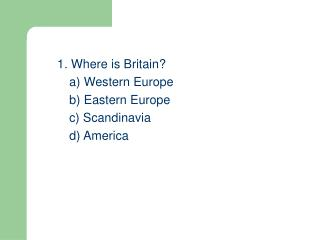 1. Where is Britain? 	a) Western Europe 	b) Eastern Europe 	c) Scandinavia 	d) America