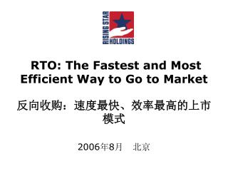 RTO: The Fastest and Most Efficient Way to Go to Market 反向收购:速度最快、效率最高的上市模式 2006 年 8 月   北京