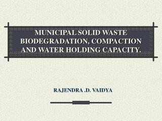 MUNICIPAL SOLID WASTE BIODEGRADATION, COMPACTION AND WATER HOLDING CAPACITY.