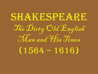 Shakespeare  The Dirty Old English Man and His Times (1564 – 1616)