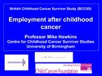 British Childhood Cancer Survivor Study BCCSS  Employment after childhood cancer   Professor Mike Hawkins Centre for Chi