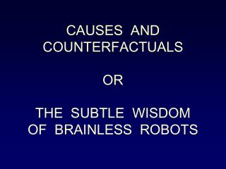 CAUSES  AND COUNTERFACTUALS OR THE  SUBTLE  WISDOM OF  BRAINLESS  ROBOTS