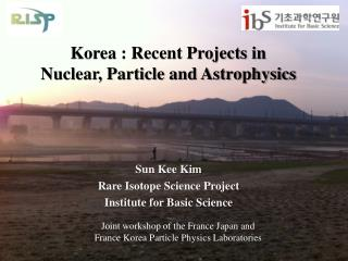 Korea : Recent Projects in Nuclear, Particle and Astrophysics