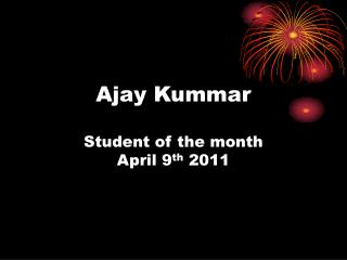 Ajay Kummar Student of the month April 9 th  2011