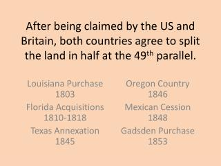 Louisiana Purchase   1803  Florida Acquisitions  1810-1818  Texas Annexation  1845