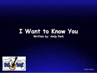 I Want to Know You  Written by: Andy Park