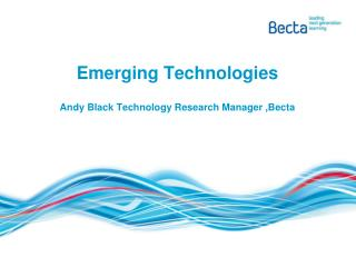 Emerging Technologies Andy Black Technology Research Manager ,Becta