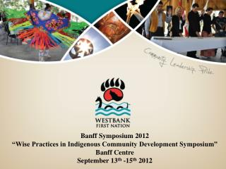 "Banff Symposium 2012  ""Wise Practices in Indigenous Community Development Symposium"""