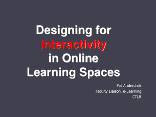 Designing for   Interactivity  in Online Learning Spaces
