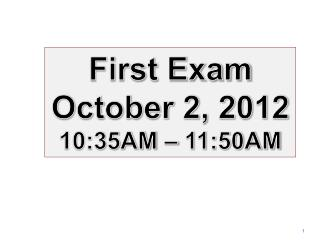 First  Exam October 2,  2012 10:35AM – 11:50AM