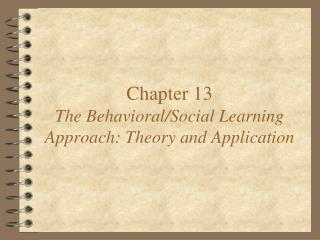 Chapter 13 The Behavioral/Social Learning Approach: Theory and Application