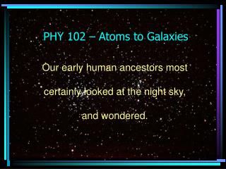 PHY 102 – Atoms to Galaxies
