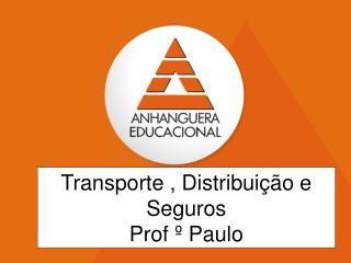Transporte , Distribuição e Seguros Prof º Paulo