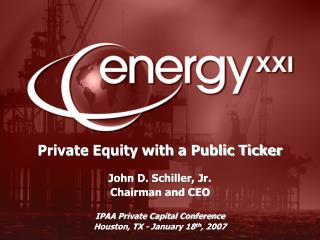 Private Equity with a Public Ticker  John D. Schiller, Jr. Chairman and CEO  IPAA Private Capital Conference Houston, TX