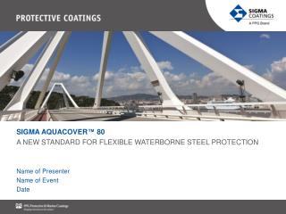 SIGMA AQUACOVER™ 80 A NEW STANDARD FOR FLEXIBLE WATERBORNE STEEL PROTECTION Name of Presenter